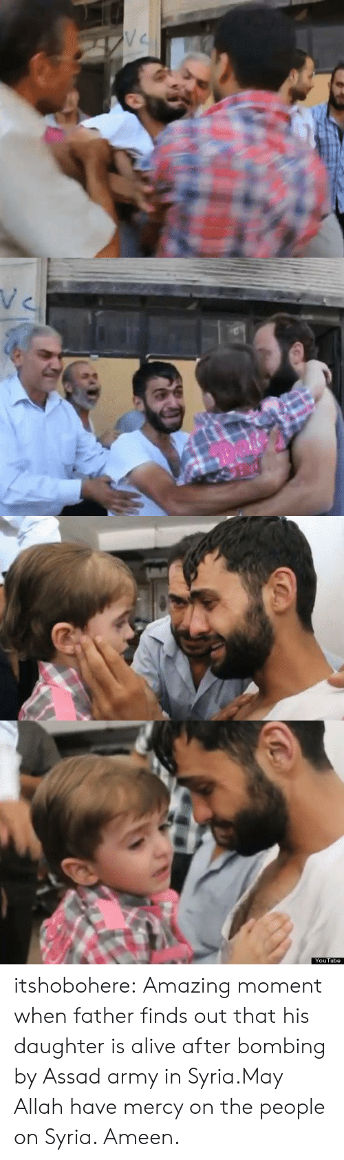 Have Mercy: V C   YouTube itshobohere:  Amazing moment when father finds out that his daughter is alive after bombing by Assad army in Syria.May Allah have mercy on the people on Syria. Ameen.