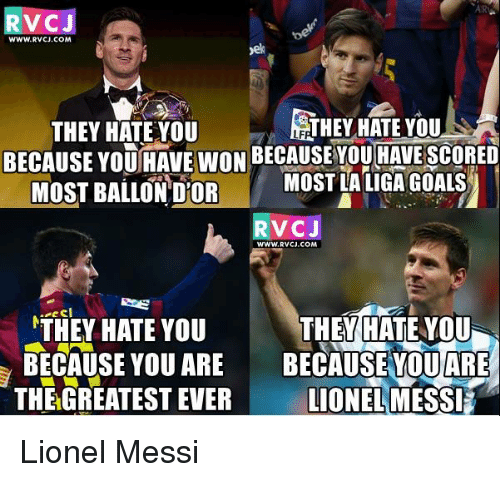 Memes, Lionel Messi, and La Liga: V CJ  WWW.RVCJ.COM  R THEY HATE YOU  THEY HATE YOU  BECAUSE YOUHAVE WON BECAUSEYOU HAVE SCORED  MOST BALLON DOR MOST LA LIGA GOALS  TV CJ  WWW, RVCJ.COM  a e C  THEY HATE YOU  THEY HATE YOU  BECAUSE YOU ARE  BECAUSE YOU ARE  LIONEL MESSE  THE GREATEST EVER Lionel Messi