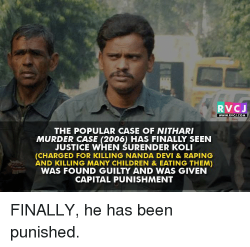 capital punishment: V CJ  WWW RVOJ.COM  THE POPULAR CASE OF NITHARI  MURDER CASE (2006) HAS FINALLY SEEN  JUSTICE WHEN SURENDER KOLI  (CHARGED FOR KILLING NANDA DEVI & RAPING  AND KILLING MANY CHILDREN & EATING THEM)  WAS FOUND GUILTY AND WAS GIVEN  CAPITAL PUNISHMENT FINALLY, he has been punished.