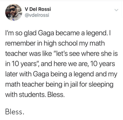 "gaga: V Del Rossi  @vdelrossi  I'm so glad Gaga became a legend. I  remember in high school my math  teacher was like ""let's see where she is  in 10 years'"", and here we are, 10 years  later with Gaga being a legend and my  math teacher being in jail for sleeping  with students. Bless Bless."