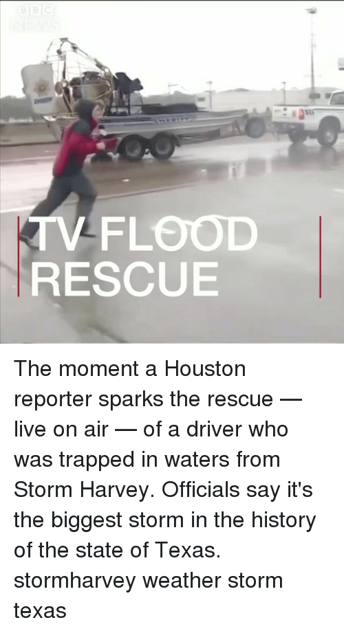 Memes, History, and Houston: V-FLOOD  RESCUE The moment a Houston reporter sparks the rescue — live on air — of a driver who was trapped in waters from Storm Harvey. Officials say it's the biggest storm in the history of the state of Texas. stormharvey weather storm texas