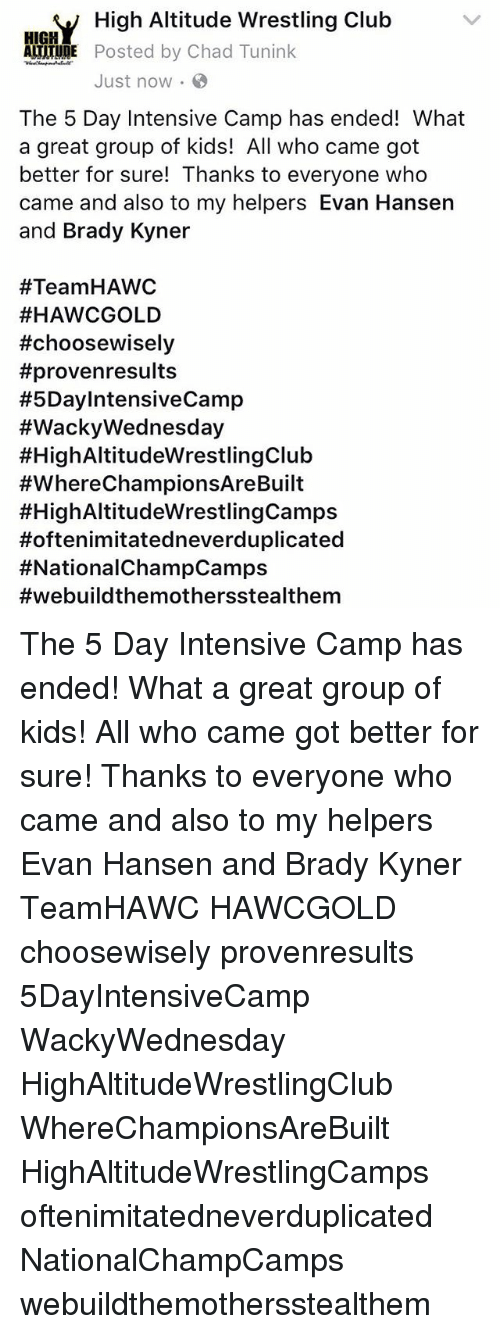 wacky wednesday: V High Altitude Wrestling Club  AITTIUDE Posted by Chad Tunink  Just now.  The 5 Day Intensive Camp has ended! What  a great group of kids! All who came got  better for sure! Thanks to everyone who  came and also to my helpers Evan Hansen  and Brady Kyner  #Team HAWC  #HAWCGOLD  #choose wisely  #provenresults  #5DayIntensiveCamp  #Wacky Wednesday  #HighAltitudeWrestlingClub  #WhereChampionsAreBuilt  #High AltitudeWrestlingCamps  Hoftenimitatedneverduplicated  #NationalChampCamps  #webuild themothersstealthem The 5 Day Intensive Camp has ended! What a great group of kids! All who came got better for sure! Thanks to everyone who came and also to my helpers Evan Hansen and Brady Kyner TeamHAWC HAWCGOLD choosewisely provenresults 5DayIntensiveCamp WackyWednesday HighAltitudeWrestlingClub WhereChampionsAreBuilt HighAltitudeWrestlingCamps oftenimitatedneverduplicated NationalChampCamps webuildthemothersstealthem