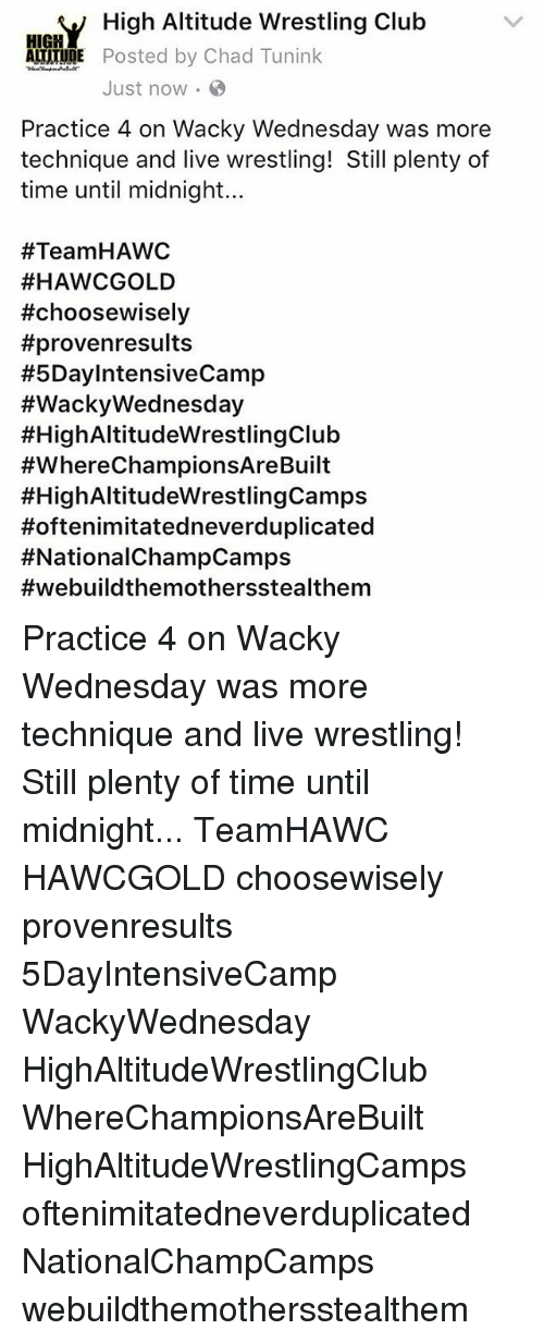 wacky wednesday: V High Altitude Wrestling Club  ATITUDE Posted by Chad Tunink  Just now.  Practice 4 on Wacky Wednesday was more  technique and live wrestling! Still plenty of  time until midnight...  #Team HAWC  #HAWCGOLD  #choosewisely  #provenresults  #5DayIntensiveCamp  #Wacky Wednesday  #HighAltitudeWrestlingClub  #Where ChampionsAreBuilt  #HighAltitudeWrestlingCamps  Hoftenimitatedneverduplicated  Practice 4 on Wacky Wednesday was more technique and live wrestling! Still plenty of time until midnight... TeamHAWC HAWCGOLD choosewisely provenresults 5DayIntensiveCamp WackyWednesday HighAltitudeWrestlingClub WhereChampionsAreBuilt HighAltitudeWrestlingCamps oftenimitatedneverduplicated NationalChampCamps webuildthemothersstealthem