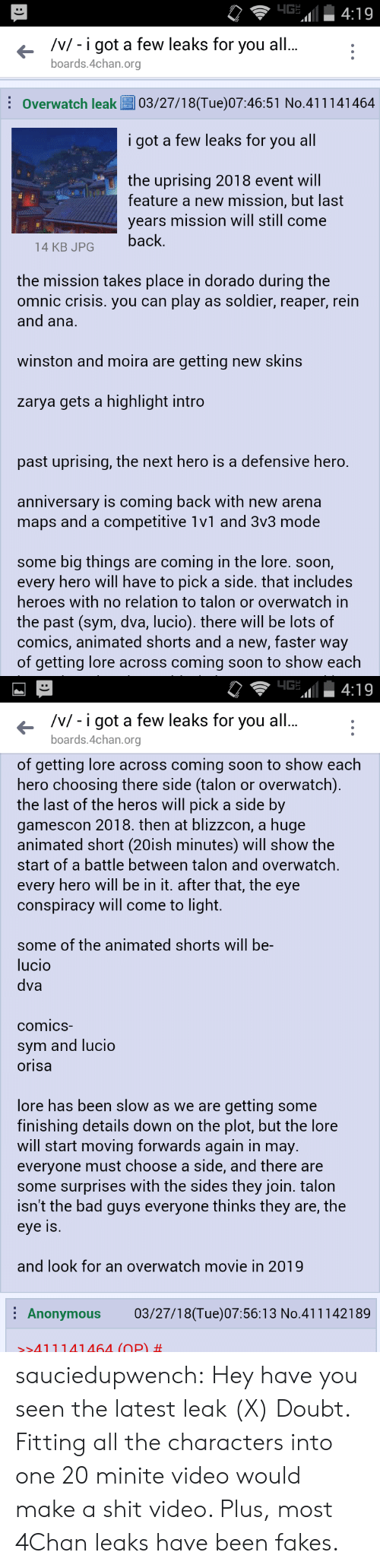 Blizzcon: /v/- i got a few leaks for you al  boards.4chan.org  Overwatch leak03/27/18(Tue)07:46:51 No.411141464  i got a few leaks for you all  the uprising 2018 event will  feature a new mission, but last  years mission will still come  14 KB JPGback  the mission takes place in dorado during the  omnic crisis. you can play as soldier, reaper, rein  and ana.  winston and moira are getting new skins  zarya gets a highlight intro  past uprising, the next hero is a defensive hero.  anniversary is coming back with new arena  maps and a competitive 1v1 and 3v3 mode  some big things are coming in the lore. soon,  every hero will have to pick a side. that includes  heroes with no relation to talon or overwatch in  the past (sym, dva, lucio). there will be lots of  comics, animated shorts and a new, faster way  of getting lore across coming soon to show each   /v/ - i got a few leaks for you all  boards.4chan.org  of getting lore across coming soon to show each  hero choosing there side (talon or overwatch)  the last of the heros will pick a side by  gamescon 2018. then at blizzcon, a huge  animated short (20ish minutes) will show the  start of a battle between talon and overwatch,  every hero will be in it. after that, the eye  conspiracy will come to light.  some of the animated shorts will be-  lucio  dva  comicS  sym and lucio  orisa  lore has been slow as we are getting some  finishing details down on the plot, but the lore  will start moving forwards again in may.  everyone must choose a side, and there are  some surprises with the sides they join. talon  isn't the bad guys everyone thinks they are, the  eye Is  and look for an overwatch movie in 2019  Anonymous 03/27/18(Tue)07:56:13 No.411142189  >>411141464 (OP) sauciedupwench:  Hey have you seen the latest leak  (X) Doubt. Fitting all the characters into one 20 minite video would make a shit video. Plus, most 4Chan leaks have been fakes.