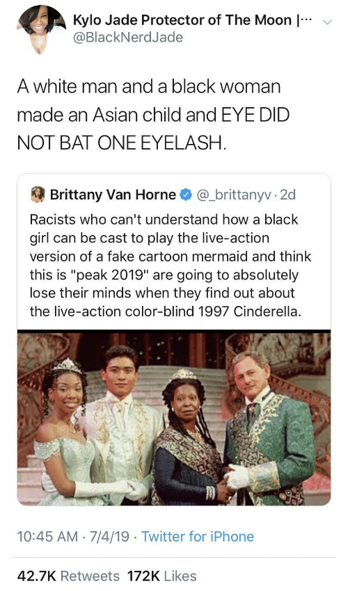 "Racists: v  Kylo Jade Protector of The Moon |  @BlackNerdJade  A white man and a black woman  made an Asian child and EYE DID  NOT BAT ONE EYELASH.  @_brittanyv · 2  Brittany Van Horne  Racists who can't understand how a black  girl can be cast to play the live-action  version of a fake cartoon mermaid and think  this is ""peak 2019"" are going to absolutely  lose their minds when they find out about  the live-action color-blind 1997 Cinderella.  10:45 AM · 7/4/19 · Twitter for iPhone  42.7K Retweets 172K Likes"