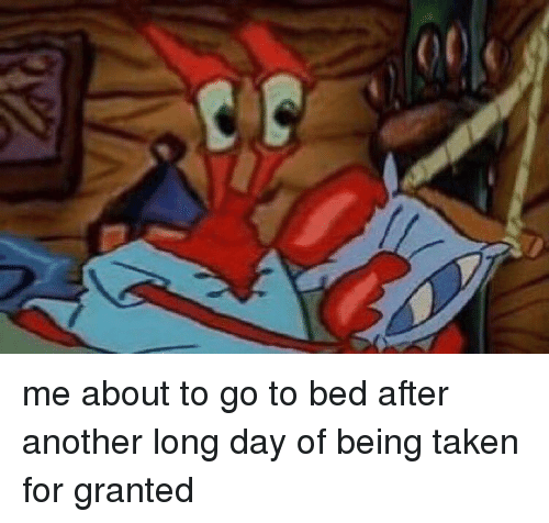 taken for granted: V me about to go to bed after another long day of being taken for granted
