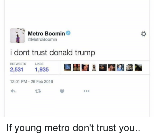 Donald Trump, Metro Boomin, and Young Metro: V Metro Boomin  @MetroBoomin  i dont trust donald trump  RETWEETS  LIKES  2,531  1,935  12:01 PM 26 Feb 2016 If young metro don't trust you..