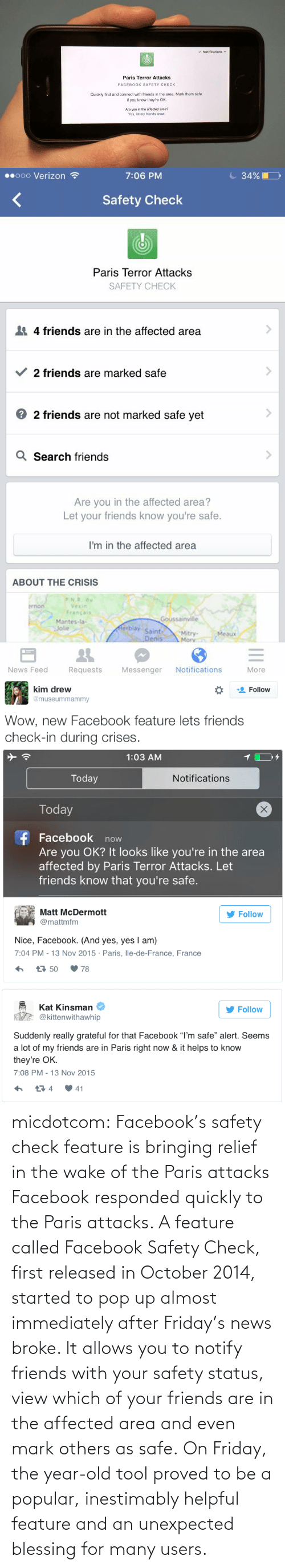 "Marked Safe: v Notifications  Paris Terror Attacks  FACEBOOK SAFETY CHECK  Quickly find and connect with friends in the area. Mark them safe  if you know they're OK.  Are you in the affected area?  Yes, let my friends know.   C 34% |  00000 Verizon ?  7:06 PM  Safety Check  Paris Terror Attacks  SAFETY CHECK  4 friends are in the affected area  2 friends are marked safe  2 friends are not marked safe yet  Q Search friends  Are you in the affected area?  Let your friends know you're safe.  I'm in the affected area  ABOUT THE CRISIS  P.N.R. du  brnon  Vexin  Francais  Goussainville  Mantes-la-  Jolie  Merblay  Saint-  Denis  Mitry-  Mory  Meaux  Notifications  News Feed  Requests  Messenger  More   kim drew  Follow  @museummammy  Wow, new Facebook feature lets friends  check-in during crises.   1:03 AM  Today  Notifications  Today  f Facebook now  Are you OK? It looks like you're in the area  affected by Paris Terror Attacks. Let  friends know that you're safe.  Matt McDermott  Follow  @mattmfm  Nice, Facebook. (And yes, yes I am)  7:04 PM - 13 Nov 2015 · Paris, lle-de-France, France  t7 50  78   Kat Kinsman  Follow  @kittenwithawhip  Suddenly really grateful for that Facebook ""I'm safe"" alert. Seems  a lot of my friends are in Paris right now & it helps to know  they're OK.  7:08 PM - 13 Nov 2015  17 4  41 micdotcom:  Facebook's safety check feature is bringing relief in the wake of the Paris attacks Facebook responded quickly to the Paris attacks. A feature called Facebook Safety Check, first released in October 2014, started to pop up almost immediately after Friday's news broke. It allows you to notify friends with your safety status, view which of your friends are in the affected area and even mark others as safe. On Friday, the year-old tool proved to be a popular, inestimably helpful feature and an unexpected blessing for many users."