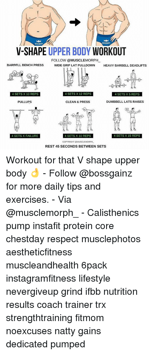 Memes, Protein, and Respect: V-SHAPE UPPER BODY  WORKOUT  FOLLOW @MUSCLEMORPH  BARBELL BENCH PRESS  WIDE GRIP LAT PULLDOWN  HEAVY BARBELL DEADLIFTS  4 SETS X 12 REPS  4 SETS X 10 REPS  4 SETSX5 REPS  CLEAN & PRESS  DUMBBELL LATS RAISES  PULLUPS  4 SETS X FAILURE  4 SETS X 10 REPS  4 SETS X 15 REPS  COPYRIGHT @MUSCLEMORPH  REST 45 SECONDS BETWEEN SETS Workout for that V shape upper body 👌 - Follow @bossgainz for more daily tips and exercises. - Via @musclemorph_ - Calisthenics pump instafit protein core chestday respect musclephotos aestheticfitness muscleandhealth 6pack instagramfitness lifestyle nevergiveup grind ifbb nutrition results coach trainer trx strengthtraining fitmom noexcuses natty gains dedicated pumped