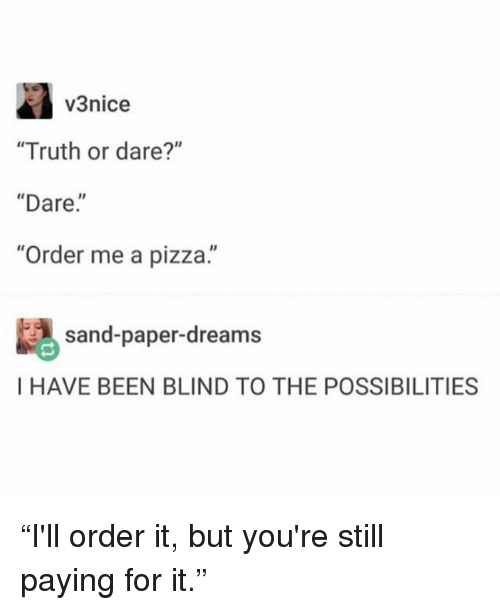 "Memes, Pizza, and Truth or Dare: v3nice  ""Truth or dare?""  ""Dare.""  Order me a pizza.  sand-paper-dreams  I HAVE BEEN BLIND TO THE POSSIBILITIES ""I'll order it, but you're still paying for it."""