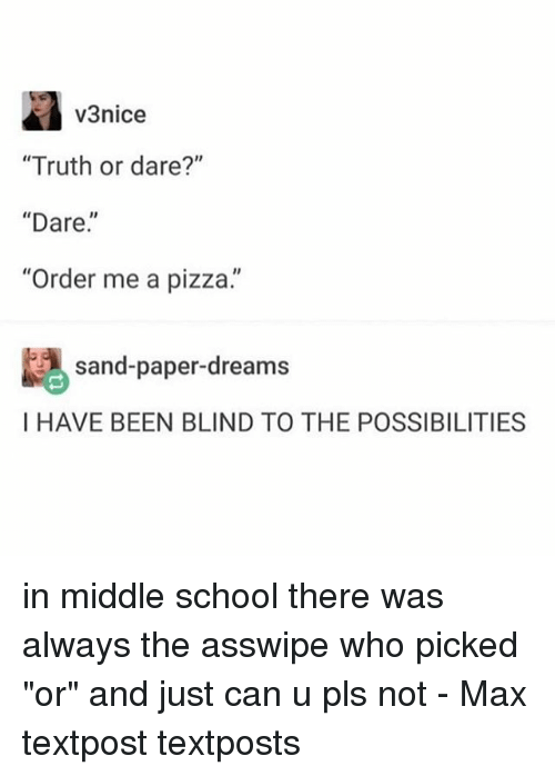 """Memes, Pizza, and School: v3nice  """"Truth or dare?""""  """"Dare.  """"Order me a pizza.""""  sand-paper-dreams  I HAVE BEEN BLIND TO THE POSSIBILITIES in middle school there was always the asswipe who picked """"or"""" and just can u pls not - Max textpost textposts"""