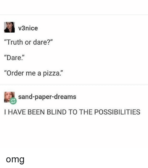"Omg, Pizza, and Tumblr: v3nice  ""Truth or dare?""  ""Dare.  ""Order me a pizza.""  sand-paper-dreams  I HAVE BEEN BLIND TO THE POSSIBILITIES omg"