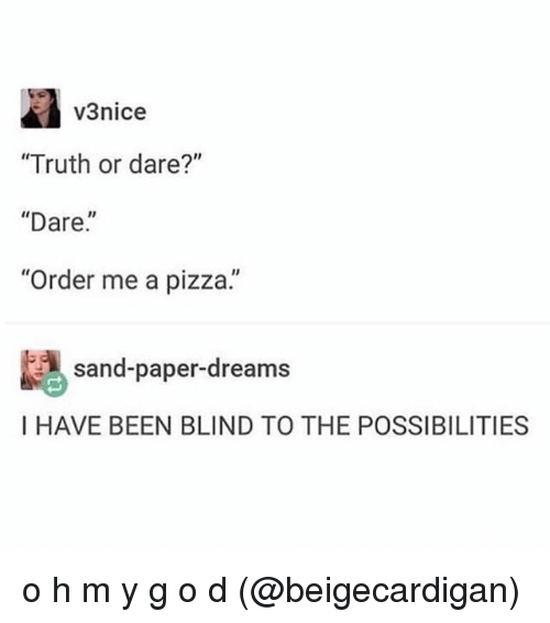 "Memes, Pizza, and Truth or Dare: v3nice  ""Truth or dare?""  ""Dare.""  Order me a pizza.  sand-paper-dreams  I HAVE BEEN BLIND TO THE POSSIBILITIES o h m y g o d (@beigecardigan)"