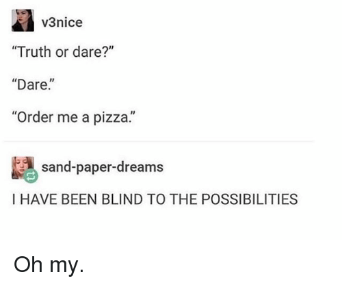 "Funny, Pizza, and Truth or Dare: v3nice  ""Truth or dare?""  ""Dare.  ""Order me a pizza.  sand-paper-drearms  I HAVE BEEN BLIND TO THE POSSIBILITIES Oh my."