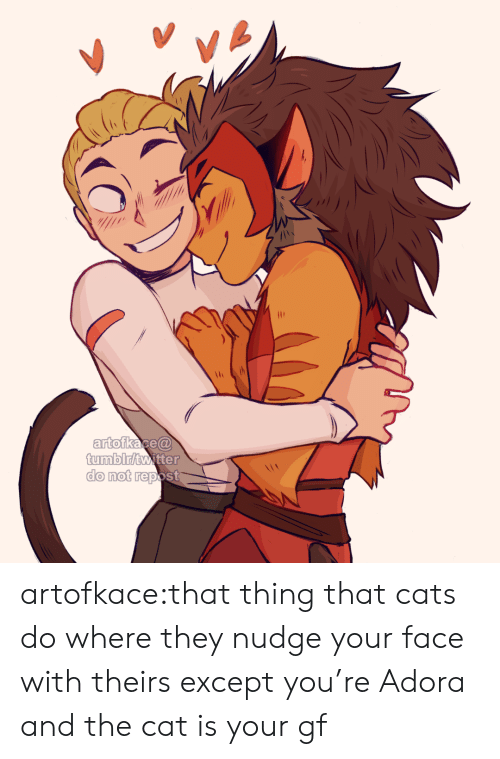 Nudge: VA  artofkace@  tumblr/twitter  do not repost artofkace:that thing that cats do where they nudge your face with theirs except you're Adora and the cat is your gf