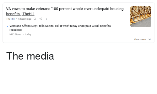 gi bill: VA vows to make veterans '100 percent whole' over underpaid housing  benefits | TheHill  The Hill , 5 hours ago  Veterans Affairs Dept. tells Capitol Hill it won't repay underpaid GI Bill benefits  recipients  NBC News today  View more
