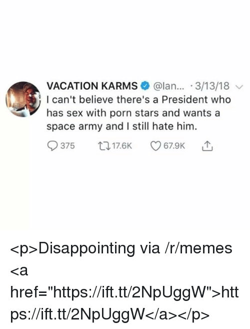 """Memes, Sex, and Army: VACATION KARMS @lan... 3/13/18  I can't believe there's a President who  has sex with porn stars and wants a  space army and I still hate him.  375 017.6K <p>Disappointing via /r/memes <a href=""""https://ift.tt/2NpUggW"""">https://ift.tt/2NpUggW</a></p>"""