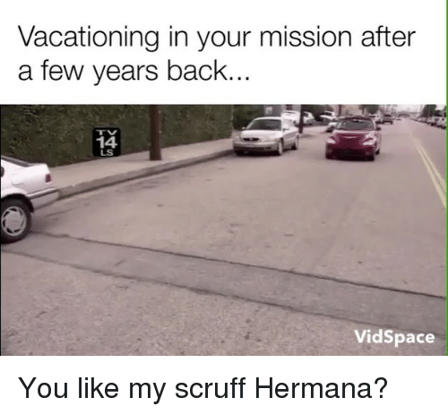 Space, Mormon, and Back: Vacationing in your mission after  a few years back.  14  LS  Vid Space You like my scruff Hermana?