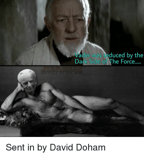 Seduc: Vader was Seduced by the  Dalk Side of he Force  REVENGE OF THE MEME Sent in by David Doham