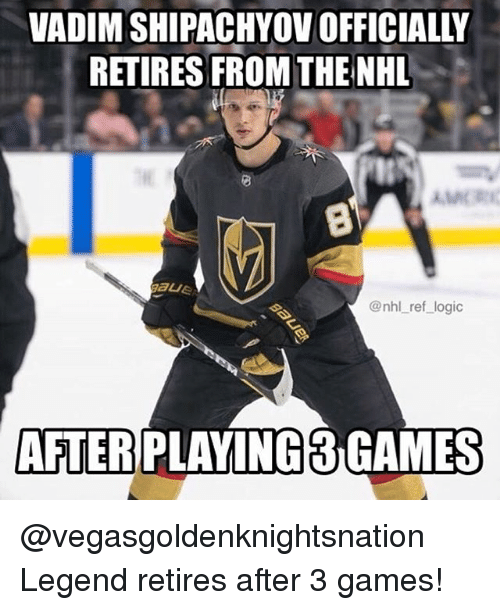 Logic, Memes, and National Hockey League (NHL): VADIM SHIPACHYOV OFFICIALLY  RETIRES FROM THE NHL  @nhl ref logic  AFTER  PLAVING3 GAMES @vegasgoldenknightsnation Legend retires after 3 games!