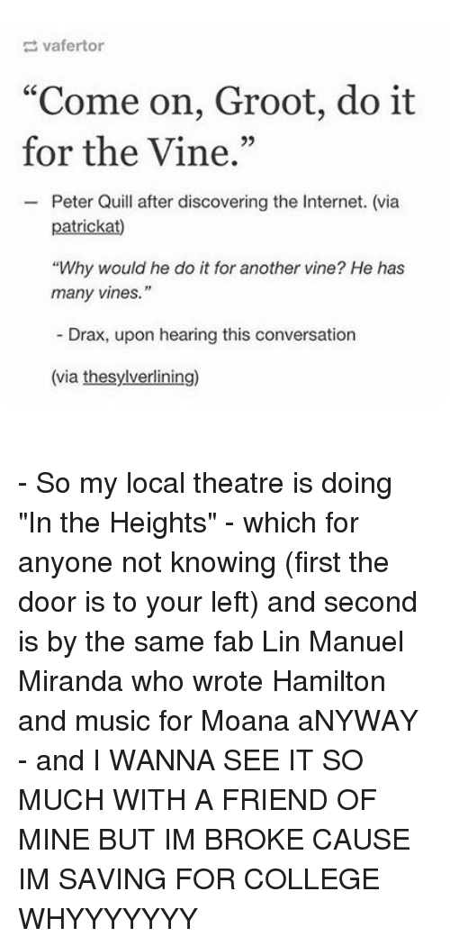 "in the heights: vafertor  ""Come on, Groot, do it  for the Vine.""  95  Peter Quill after discovering the Internet. (via  ""Why would he do it for another vine? He has  many vines.""  Drax, upon hearing this conversation  (via thesylverlining) - So my local theatre is doing ""In the Heights"" - which for anyone not knowing (first the door is to your left) and second is by the same fab Lin Manuel Miranda who wrote Hamilton and music for Moana aNYWAY - and I WANNA SEE IT SO MUCH WITH A FRIEND OF MINE BUT IM BROKE CAUSE IM SAVING FOR COLLEGE WHYYYYYYY"