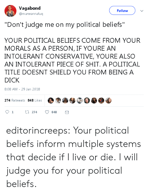 """dont judge me: Vagabond  @marwannafuq  Follow  """"Don't judge me on my political beliefs""""  YOUR POLITICAL BELIEFS COME FROM YOUR  MORALS AS A PERSON, IF YOURE AN  INTOLERANT CONSERVATIVE, YOURE ALSO  AN INTOLERANT PIECE OF SHIT. A POLITICAL  TITLE DOESNT SHIELD YOU FROM BEING A  DICK  8:08 AM - 29 Jan 2018  274 Retweets 848 Likes  01 t 274 848 editorincreeps:  Your political beliefs inform multiple systems that decide if I live or die. I will judge you for your political beliefs."""