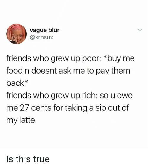 Food, Friends, and True: vague blur  friends who grew up poor: *buy me  food n doesnt ask me to pay them  back*  friends who grew up rich: so u owe  me 27 cents for taking a sip out of  my latte Is this true