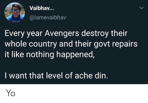 i want that: Vaibhav..  @lamevaibhav  Every year Avengers destroy their  whole country and their govt repairs  it like nothing happened,  I want that level of ache din. Yo