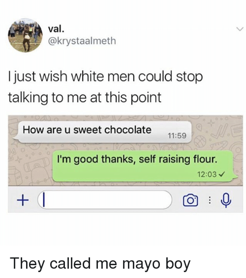 Memes, Chocolate, and Good: val  @krystaalmeth  I just wish white men could stop  talking to me at this point  How are u sweet chocolate  11:59  I'm good thanks, self raising flour.  12:03 They called me mayo boy