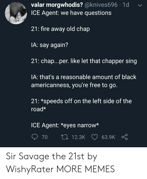 Americanness: valar morgwhodis? @knives696 1d  ICE Agent: we have questions  21: fire away old chap  IA: say again?  21: chap...per. like let that chapper sing  IA: that's a reasonable amount of black  americanness, you're free to go.  21: *speeds off on the left side of the  road*  ICE Agent: *eyes narrow*  70  t0 12.3K 63.9K Sir Savage the 21st by WishyRater MORE MEMES