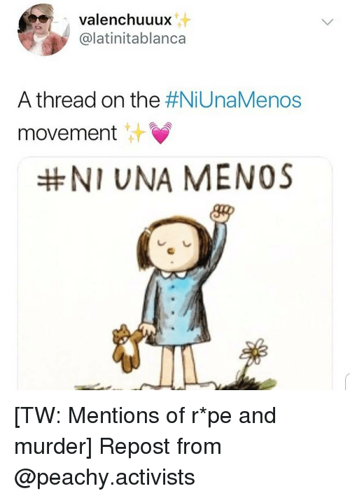 Memes, Murder, and 🤖: valenchuuux  @latinitablanca  A thread on the #NiUnaMenos  movement  NI UNA MENOS [TW: Mentions of r*pe and murder] Repost from @peachy.activists
