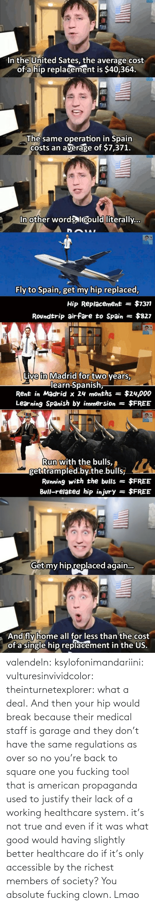 deal: valendeln:  ksylofonimandariini:  vulturesinvividcolor:   theinturnetexplorer:  what a deal.   And then your hip would break because their medical staff is garage and they don't have the same regulations as over so no you're back to square one you fucking tool    that is american propaganda used to justify their lack of a working healthcare system. it's not true and even if it was what good would having slightly better healthcare do if it's only accessible by the richest members of society?      You absolute fucking clown. Lmao