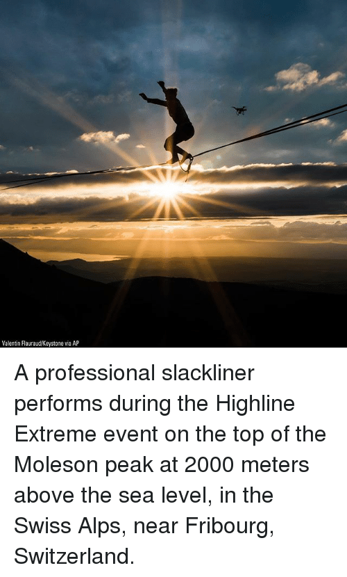 Valentin: Valentin Flauraud/Keystone via AP A professional slackliner performs during the Highline Extreme event on the top of the Moleson peak at 2000 meters above the sea level, in the Swiss Alps, near Fribourg, Switzerland.