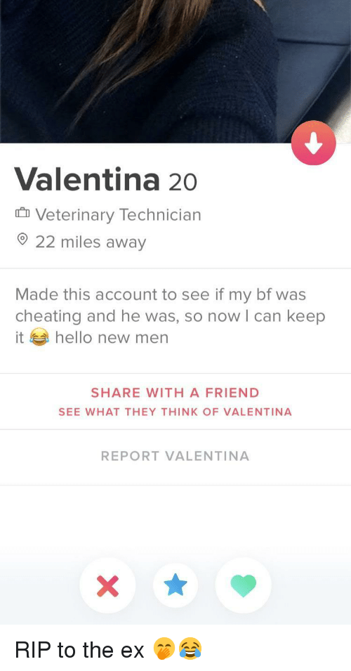 Valentina: Valentina 20  Veterinary Technician  O 22 miles away  Made this account to see if my bf was  cheating and he was, so now l can keep  it hello new men  SHARE WITH A FRIEND  SEE WHAT THEY THINK OF VALENTINA  REPORT VALENTINA RIP to the ex 🤭😂