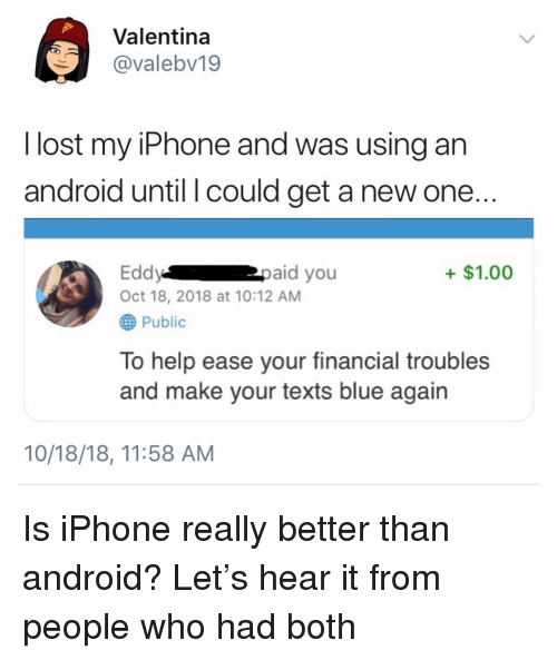 Valentina: Valentina  @valebv19  l lost my iPhone and was using an  android until l could get a new one..  Eddypaid you  Oct 18, 2018 at 10:12 AM  +$1.00  Public  To help ease your financial troubles  and make your texts blue again  10/18/18, 11:58 AM Is iPhone really better than android? Let's hear it from people who had both