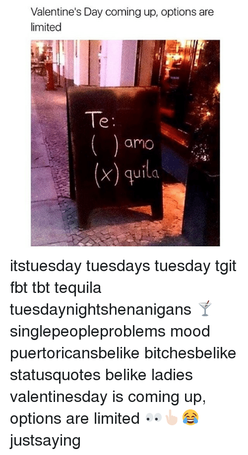 Memes, Tequila, and 🤖: Valentine's Day coming up, options are  limited  Te  amo  (x) quila itstuesday tuesdays tuesday tgit fbt tbt tequila tuesdaynightshenanigans 🍸 singlepeopleproblems mood puertoricansbelike bitchesbelike statusquotes belike ladies valentinesday is coming up, options are limited 👀👆🏻😂 justsaying