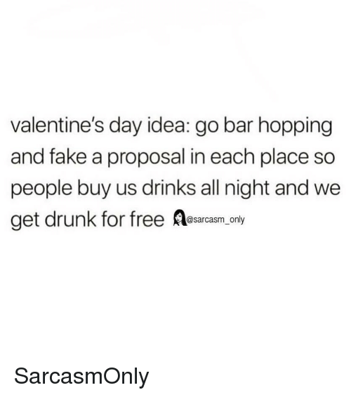 proposal: valentine's day idea: go bar hopping  and fake a proposal in each place so  people buy us drinks all night and we  get drunk for free Aesarcasm only SarcasmOnly