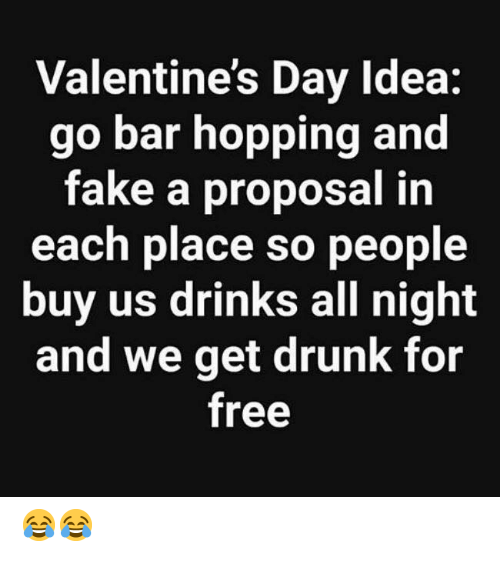 proposal: Valentine's Day Idea:  go bar hopping and  fake a proposal in  each place so people  buy us drinks all night  and we get drunk for  free 😂😂