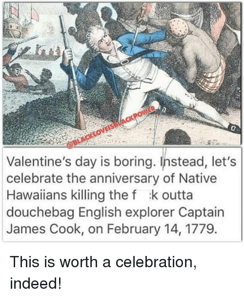 nativity: Valentine's day is boring. Instead, let's  celebrate the anniversary of Native  Hawaiians killing the f k outta  douchebag English explorer Captain  James Cook, on February 14, 1779. This is worth a celebration, indeed!