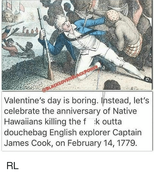 nativity: Valentine's day is boring. Instead, let's  celebrate the anniversary of Native  Hawaiians killing the f :k outta  douchebag English explorer Captain  James Cook, on February 14, 1779 RL