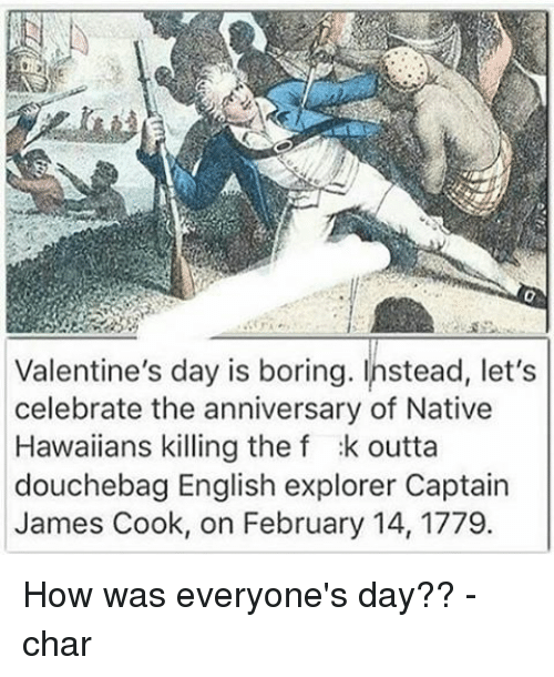 nativity: Valentine's day is boring. Instead, let's  celebrate the anniversary of Native  Hawaiians killing the f :k outta  douchebag English explorer Captain  James Cook, on February 14, 1779. How was everyone's day?? -char