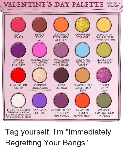 "Buzzfees: VALENTINE'S DAY PALETTE  ADAM ELLIS  BUZZFEED  CANDY  DEVIL'S  LAST MINUTE  CHAMPAGNE  GIVING UP ON  FOOD  HEARTS  RESERVATION  FOR ONE  LOVE & DECIDING  TO RAISE CHICKENS  AT CHILI'S  CAKE  SHAVED  FEELING BOLD  IMMEDIATELY JUST A BIG  CLOSED FOR  BUSINESS!!!  MY LEGS  AND GETTING  REGRETTING  FISTFUL OF  VIAGRA  BANGS  FOR THIS?  YOUR BANGS  GLITTER  LOVE POTION  ASSORTED  1-800  OBNOXIOUSLY  GO-AWAY  LARGE TEDDY  No. 69  CHOCOLATES  ON YA  (JK IT'S ALL COCONUT)  BEAR  DICK  I MEAN, THE DIAMOND 50 SHADES  CASTING SPELLS  AN ACTUAL  GO HOME,  BUSINESS IS A SCAM  OF GAY  BLOODY  ON YOUR EX'S  I WANNA POOP  BUT YOUR ENGAGEMENT  NEW FIANCE HUMAN HEART  IN PEACE  RING IS SO CUTE, BECKY Tag yourself. I'm ""Immediately Regretting Your Bangs"""