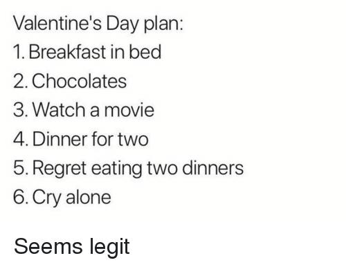 seems legit: Valentine's Day plan:  1. Breakfast in becd  2. Chocolates  3. Watch a movie  4. Dinner for two  5. Regret eating two dinners  6. Cry alone Seems legit