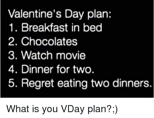 Breakfast In Bed: Valentine's Day plan:  1. Breakfast in bed  2. Chocolates  3. Watch movie  4. Dinner for two  5. Regret eating two dinners. What is you VDay plan?;)
