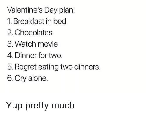 Breakfast In Bed: Valentine's Day plan:  1. Breakfast in bed  2. Chocolates  3. Watch movie  4. Dinner for two.  5. Regret eating two dinners.  6.Cry alone Yup pretty much