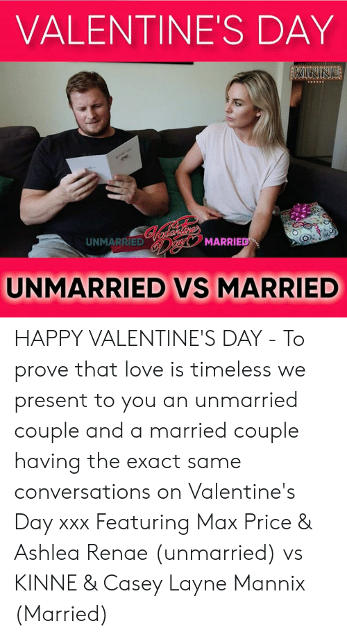 Renae: VALENTINE'S DAY  UNMARRIED  MARRIE  UNMARRIED VS MARRIED HAPPY VALENTINE'S DAY - To prove that love is timeless we present to you an unmarried couple and a married couple having the exact same conversations on Valentine's Day xxx Featuring Max Price & Ashlea Renae (unmarried) vs KINNE & Casey Layne Mannix (Married)