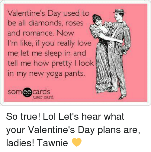 Yoga Pant: Valentine's Day used to  be all diamonds, roses  and romance. Now  I'm like, if you really love  me let me sleep in and  tell me how pretty I look  In my new yoga pants.  cards  ee  user card So true! Lol  Let's hear what your Valentine's Day plans are, ladies!   Tawnie 💛