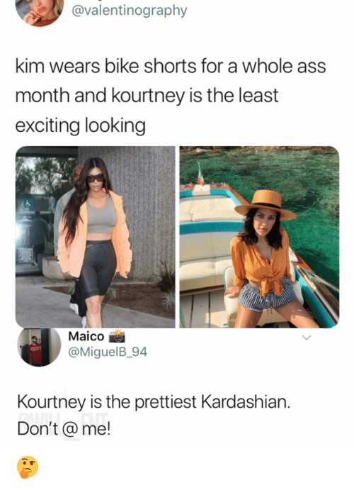 Ass, Memes, and Kardashian: @valentinography  kim wears bike shorts for a whole ass  month and kourtney is the least  exciting looking  Maico  @MiguelB_94  Kourtney is the prettiest Kardashian.  Don't@me! 🤔