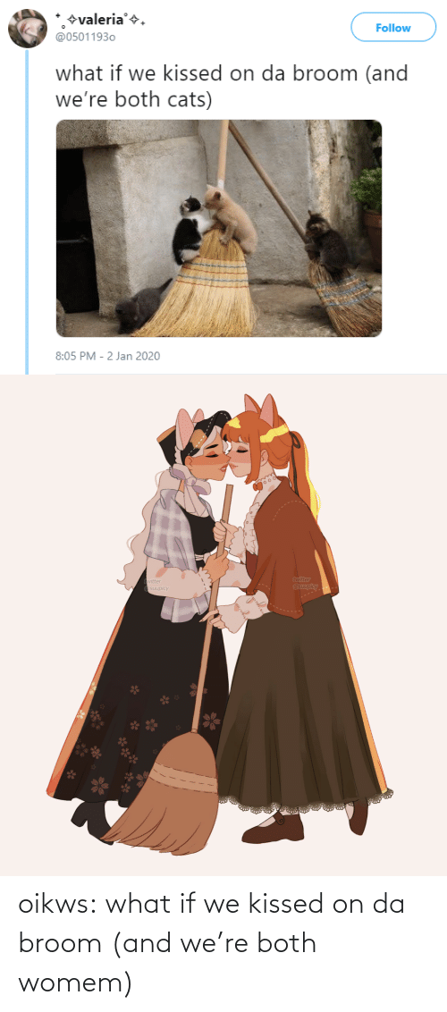 what if: +valeria'+.  @05011930  Follow  what if we kissed on da broom (and  we're both cats)  8:05 PM - 2 Jan 2020   twitter  @suupicy  twitter  A Osuupicy oikws:  what if we kissed on da broom (and we're both womem)