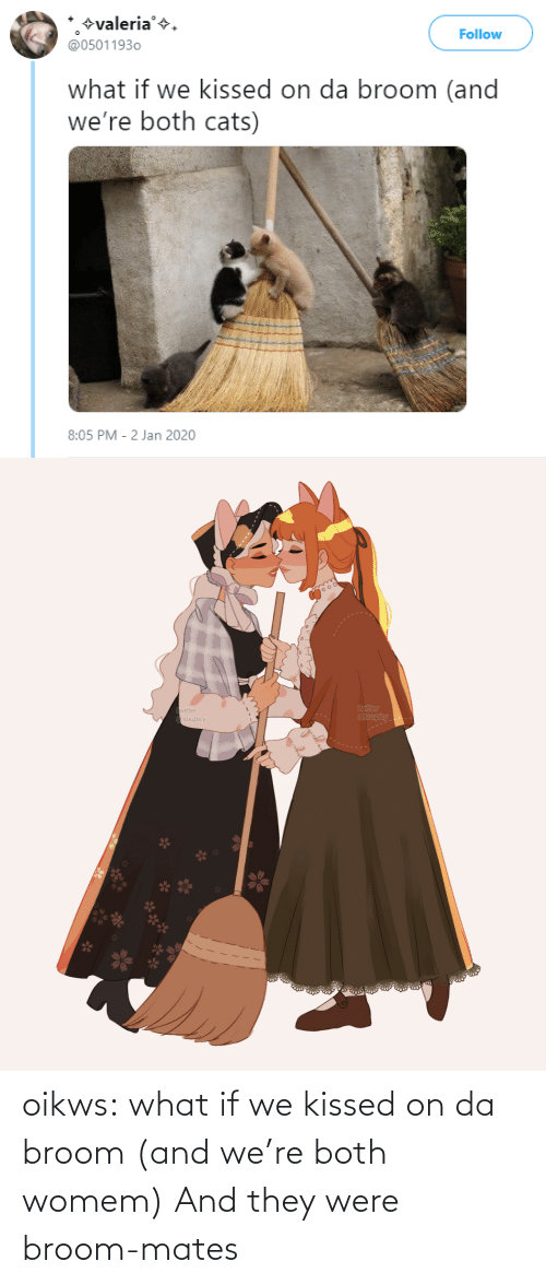 what if: +valeria'+.  @05011930  Follow  what if we kissed on da broom (and  we're both cats)  8:05 PM - 2 Jan 2020   twitter  @suupicy  twitter  A Osuupicy oikws: what if we kissed on da broom (and we're both womem)   And they were broom-mates